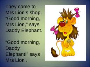 """They come to Mrs Lion's shop. """"Good morning, Mrs Lion,"""" says Daddy Elephant."""