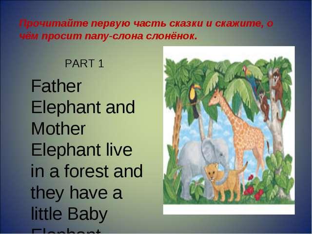 Прочитайте первую часть сказки и скажите, о чём просит папу-слона слонёнок. P...