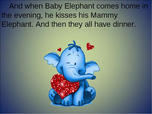And when Baby Elephant comes home in the evening, he kisses his Mammy Elephan...