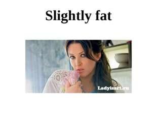 Slightly fat