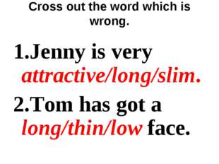 Cross out the word which is wrong. 1.Jenny is very attractive/long/slim. 2.To