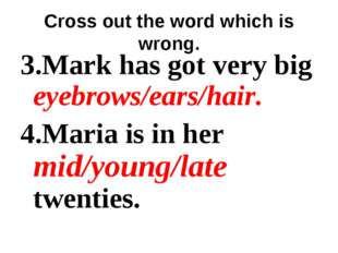 Cross out the word which is wrong. 3.Mark has got very big eyebrows/ears/hair