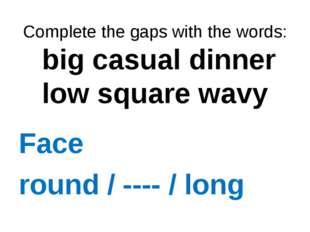 Complete the gaps with the words: big casual dinner low square wavy Face rou