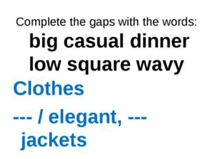 Complete the gaps with the words: big casual dinner low square wavy Clothes