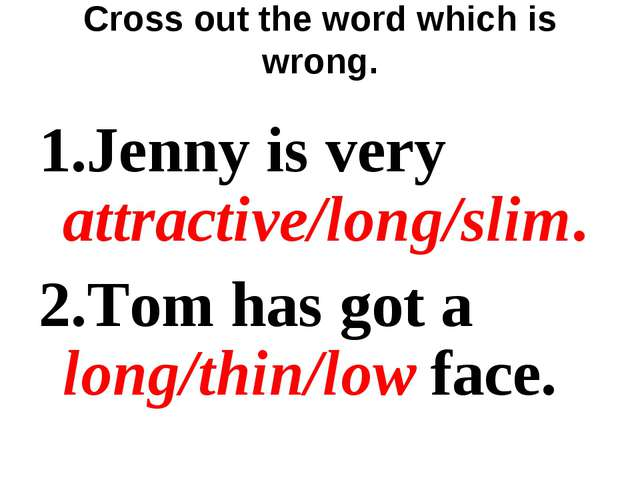 Cross out the word which is wrong. 1.Jenny is very attractive/long/slim. 2.To...