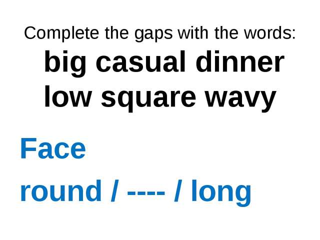Complete the gaps with the words: big casual dinner low square wavy Face rou...