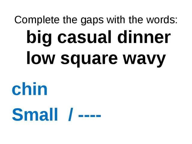 Complete the gaps with the words: big casual dinner low square wavy chin Sma...