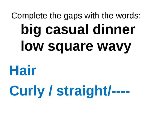 Complete the gaps with the words: big casual dinner low square wavy Hair Cur...