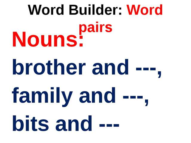 Word Builder: Word pairs Nouns: brother and ---, family and ---, bits and ---