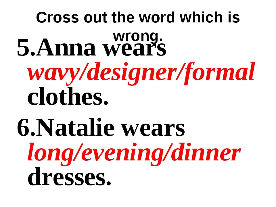 Cross out the word which is wrong. 5.Anna wears wavy/designer/formal clothes....