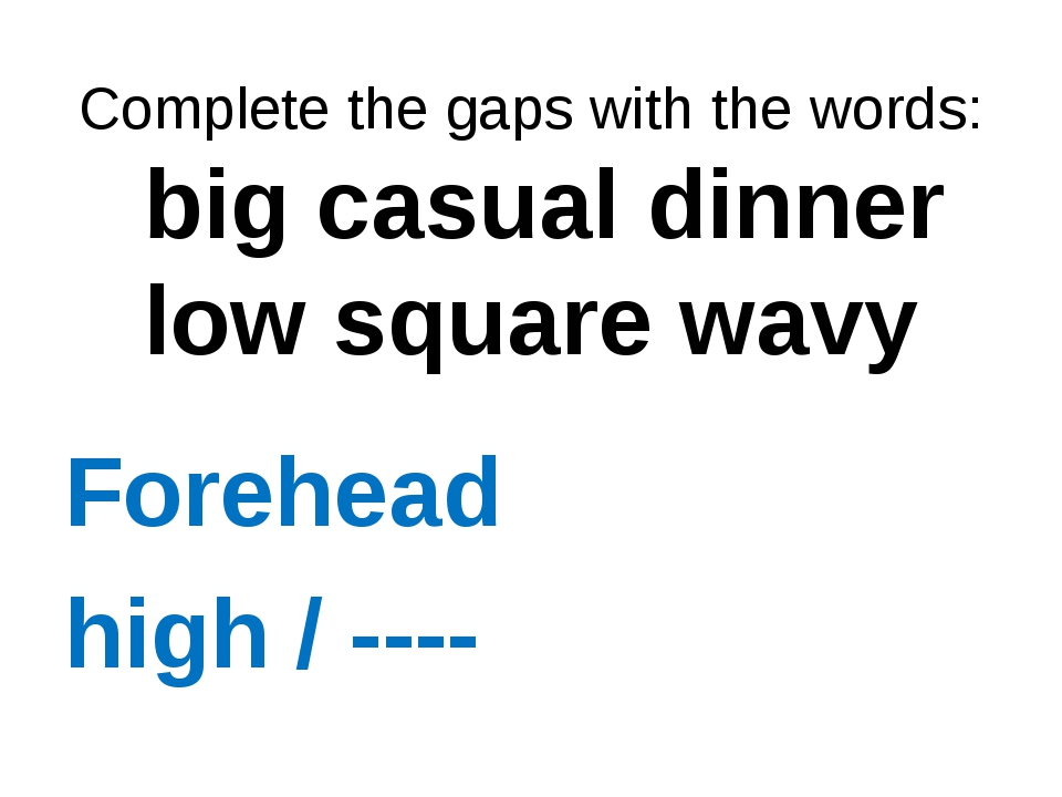 Complete the gaps with the words: big casual dinner low square wavy Forehead...