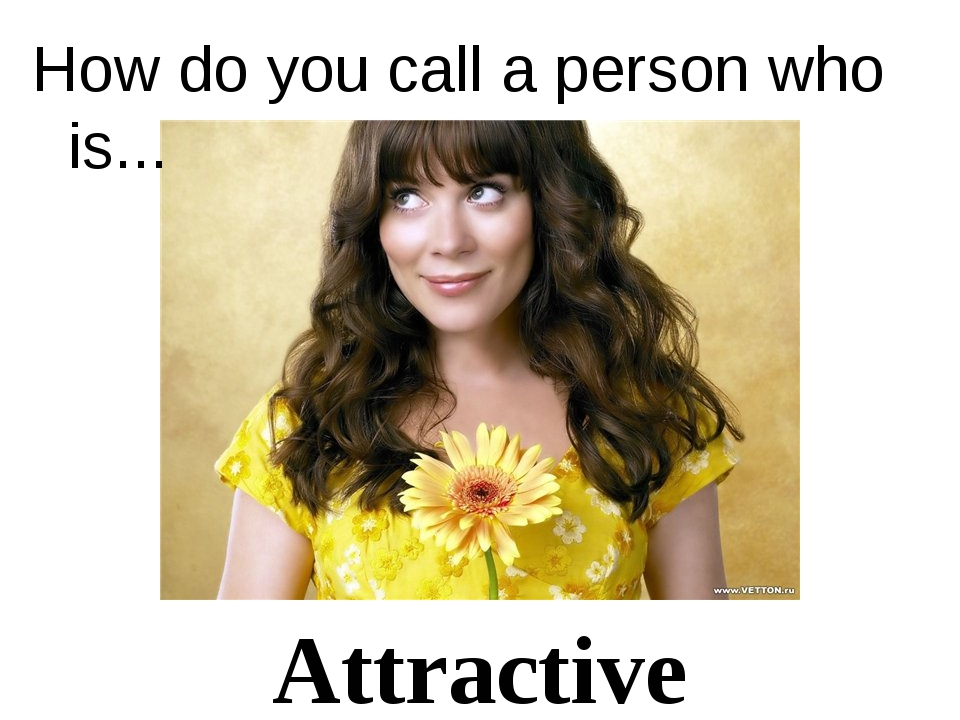 Attractive How do you call a person who is...