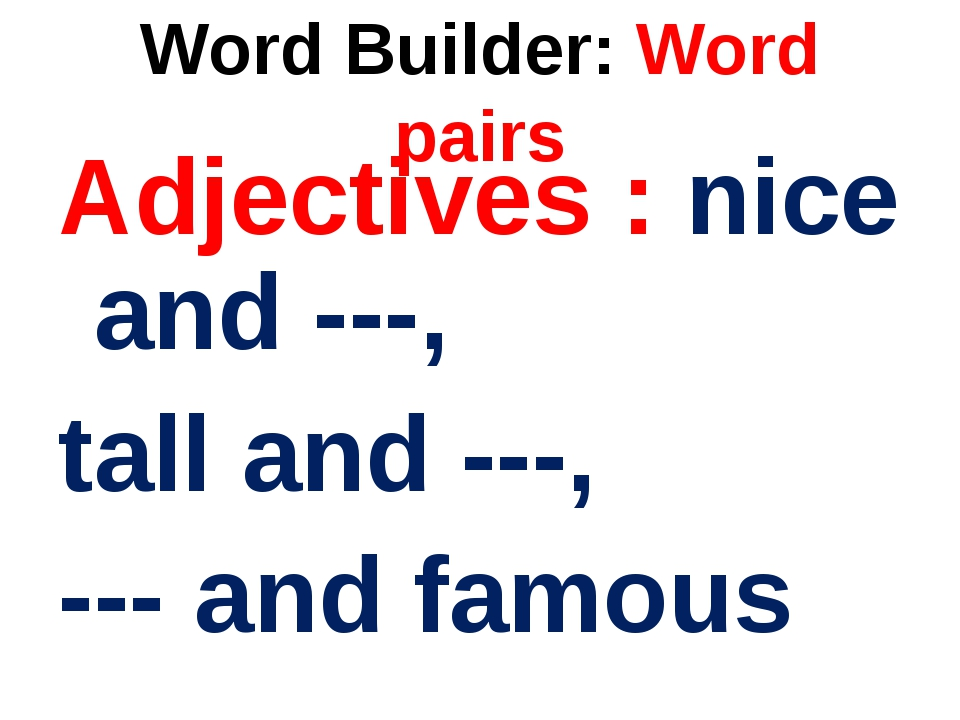 Word Builder: Word pairs Adjectives : nice and ---, tall and ---, --- and fam...