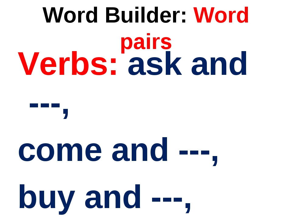 Word Builder: Word pairs Verbs: ask and ---, come and ---, buy and ---,