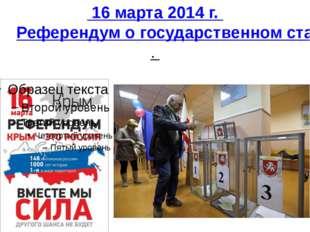 16 марта 2014 г. Референдум о государственном статусе Крыма и Севастополя.