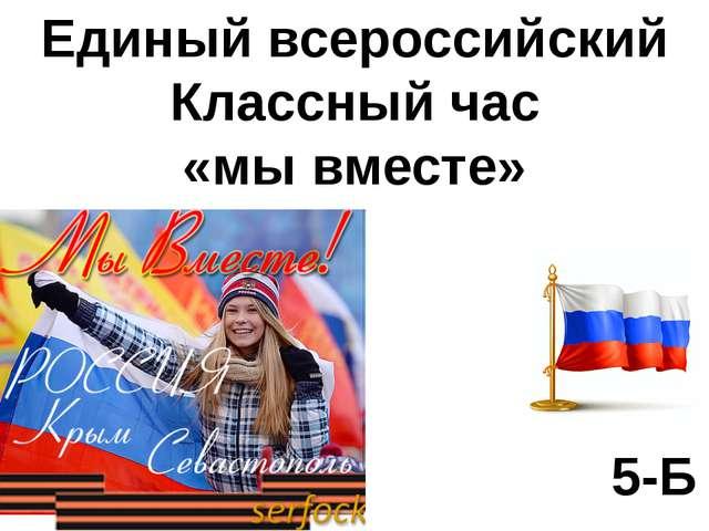 Единый всероссийский Классный час «мы вместе» 5-Б