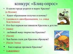 конкурс «Блиц-опрос» В каком городе родился и вырос Крылов? (в Москве) Како