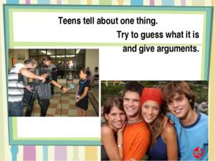 Teens tell about one thing. Try to guess what it is and give arguments.