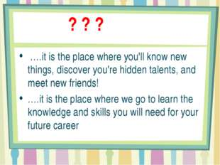 ? ? ? ….it is the place where you'll know new things, discover you're hidden