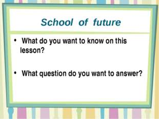 School of future What do you want to know on this lesson? What question do y