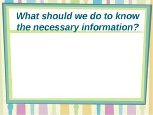 What should we do to know the necessary information?