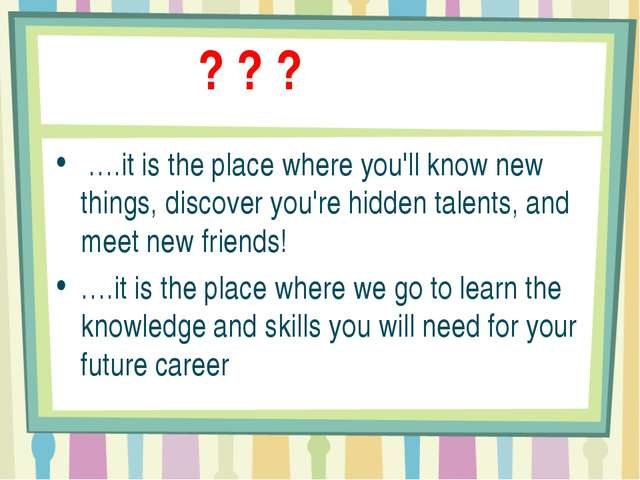 ? ? ? ….it is the place where you'll know new things, discover you're hidden...