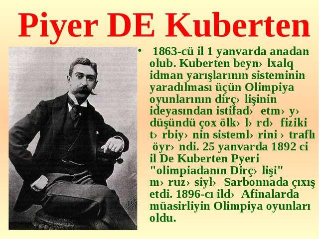 Piyer DE Kuberten 1863-cü il 1 yanvarda anadan olub. Kuberten beynəlxalq idm...