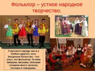 Фольклор – устное народное творчество. У русского народа, как и у любого друг