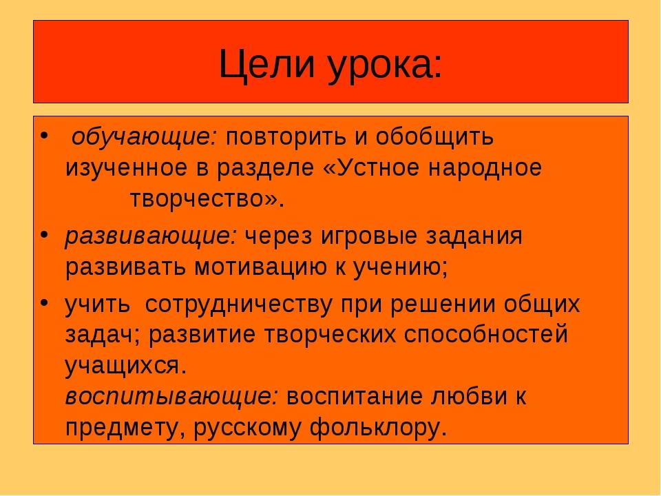 Цели урока: обучающие: повторить и обобщить изученное в разделе «Устное народ...