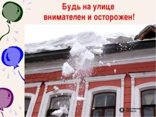 Будь на улице внимателен и осторожен!