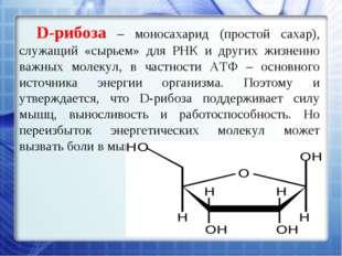 D-рибоза – моносахарид (простой сахар), служащий «сырьем» для РНК и других жи
