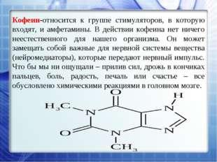 Кофеин-относится к группе стимуляторов, в которую входят, и амфетамины. В дей