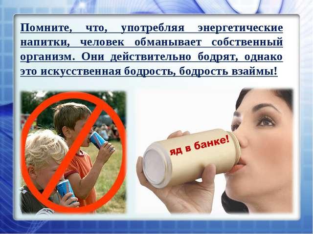 Помните, что, употребляя энергетические напитки, человек обманывает собственн...