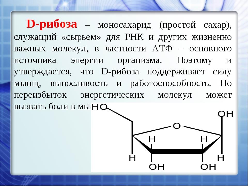 D-рибоза – моносахарид (простой сахар), служащий «сырьем» для РНК и других жи...