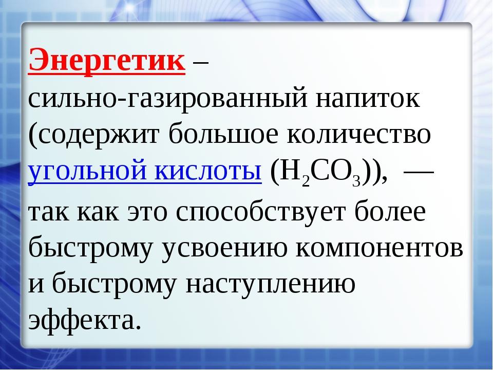 Энергетик – сильно-газированный напиток (содержит большое количество угольной...