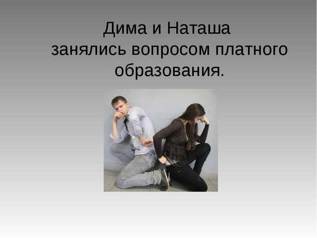 Дима и Наташа занялись вопросом платного образования.