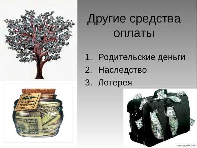 Другие средства оплаты Родительские деньги Наследство Лотерея