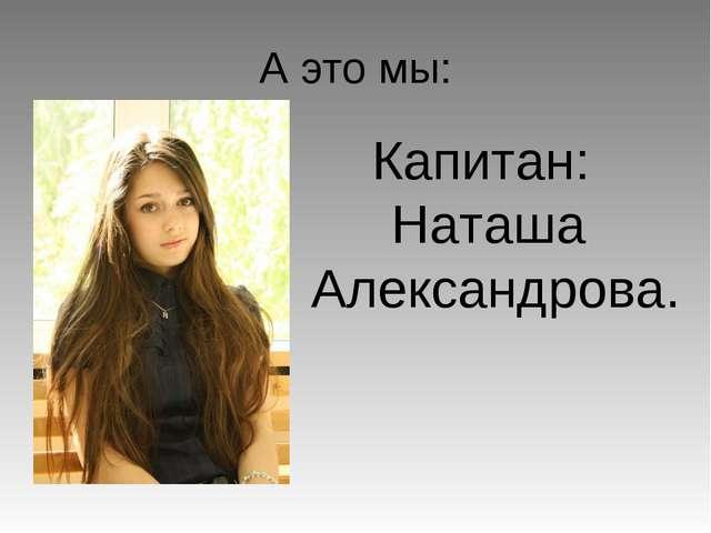 А это мы: Капитан: Наташа Александрова.