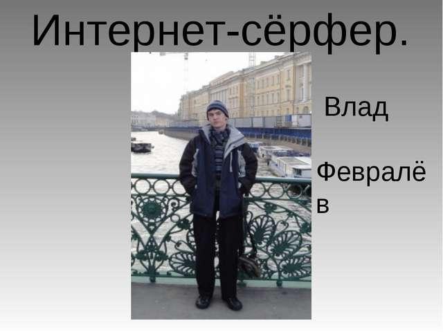 Интернет-сёрфер. Влад Февралёв