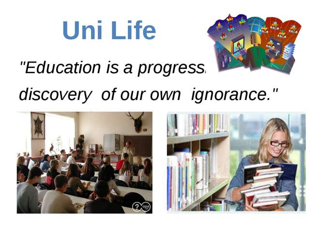 "Uni Life ""Education is a progressive discovery of our own ignorance."""