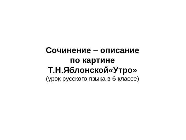 Сочинение – описание по картине Т.Н.Яблонской«Утро» (урок русского языка в 6...