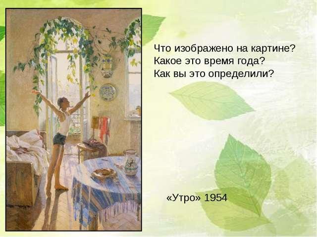 «Утро» 1954 Что изображено на картине? Какое это время года? Как вы это опред...