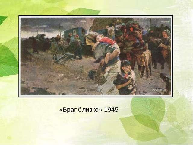 «Враг близко» 1945