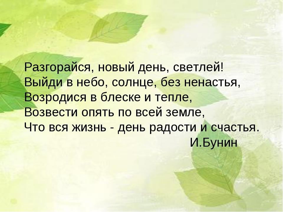 Разгорайся, новый день, светлей! Выйди в небо, солнце, без ненастья, Возроди...
