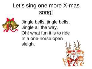 Let's sing one more X-mas song! Jingle bells, jingle bells, Jingle all the wa