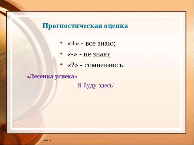 Прогностическая оценка «+» - все знаю; «-» - не знаю; «?» - сомневаюсь. * «Ле...