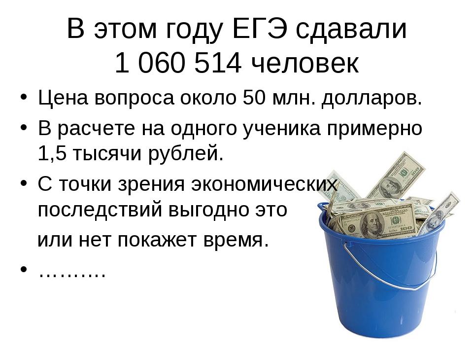 В этом году ЕГЭ сдавали 1 060 514 человек Цена вопроса около 50 млн. долларов...