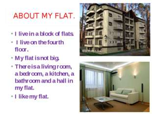 ABOUT MY FLAT. I live in a block of flats. I live on the fourth floor. My fl