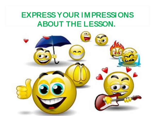 EXPRESS YOUR IMPRESSIONS ABOUT THE LESSON.