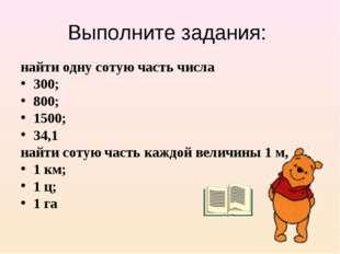 Выполните задания: найти одну сотую часть числа 300; 800; 1500; 34,1 найти со